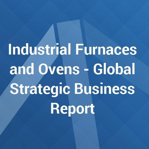 Industrial Furnaces and Ovens – Global Strategic Business Report